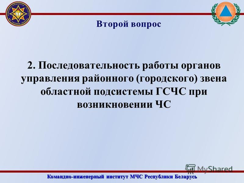Командно-инженерный институт МЧС Республики Беларусь Второй вопрос 2. Последовательность работы органов управления районного (городского) звена областной подсистемы ГСЧС при возникновении ЧС
