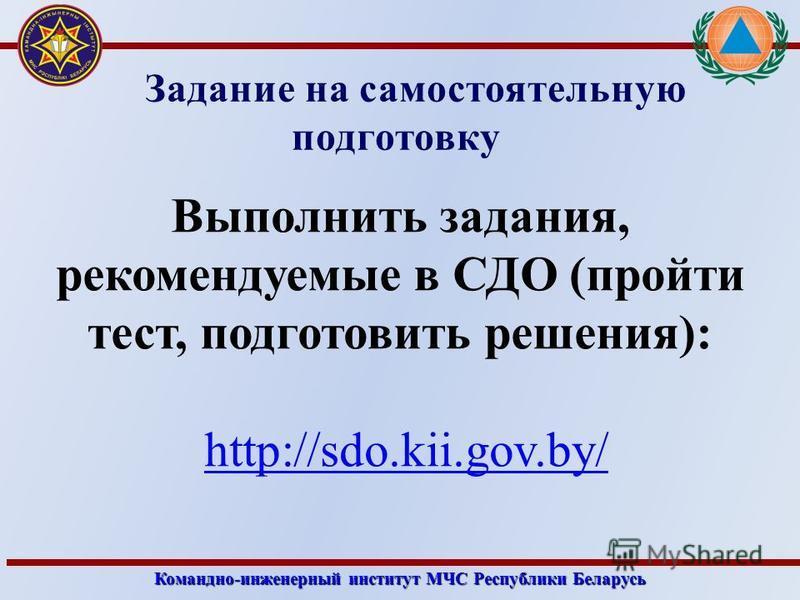 Командно-инженерный институт МЧС Республики Беларусь Задание на самостоятельную подготовку Выполнить задания, рекомендуемые в СДО (пройти тест, подготовить решения): http://sdo.kii.gov.by/