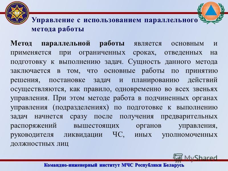 Командно-инженерный институт МЧС Республики Беларусь Управление с использованием параллельного метода работы Метод параллельной работы является основным и применяется при ограниченных сроках, отведенных на подготовку к выполнению задач. Сущность данн