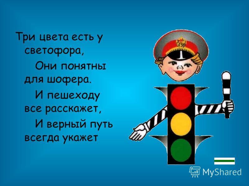 Три цвета есть у светофора, Они понятны для шофера. И пешеходу все расскажет, И верный путь всегда укажет