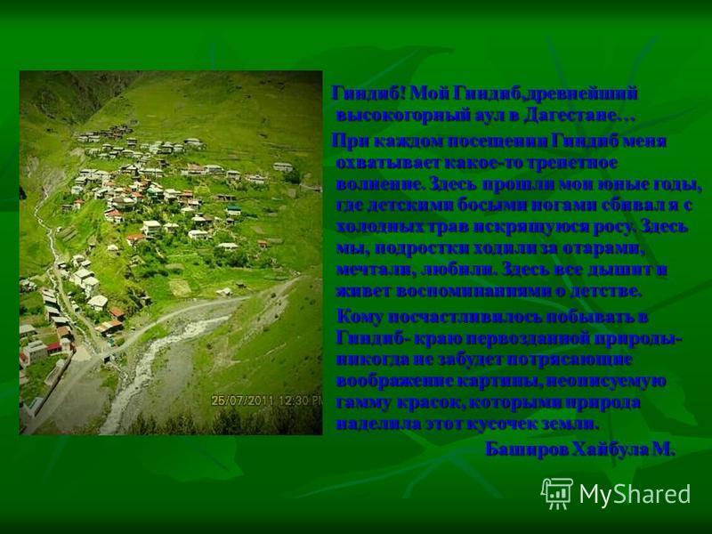 Гиндиб! Мой Гиндиб,древнейший высокогорный аул в Дагестане… При каждом посещении Гиндиб меня охватывает какое-то трепетное волнение. Здесь прошли мои юные годы, где детскими босыми ногами сбивал я с холодных трав искрящуюся росу. Здесь мы, подростки