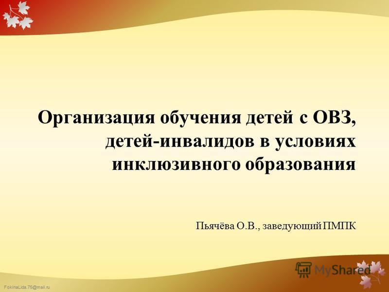 FokinaLida.75@mail.ru Организация обучения детей с ОВЗ, детей-инвалидов в условиях инклюзивного образования Пьячёва О.В., заведующий ПМПК