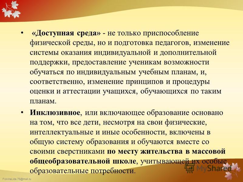 FokinaLida.75@mail.ru «Доступная среда» - не только приспособление физической среды, но и подготовка педагогов, изменение системы оказания индивидуальной и дополнительной поддержки, предоставление ученикам возможности обучаться по индивидуальным учеб