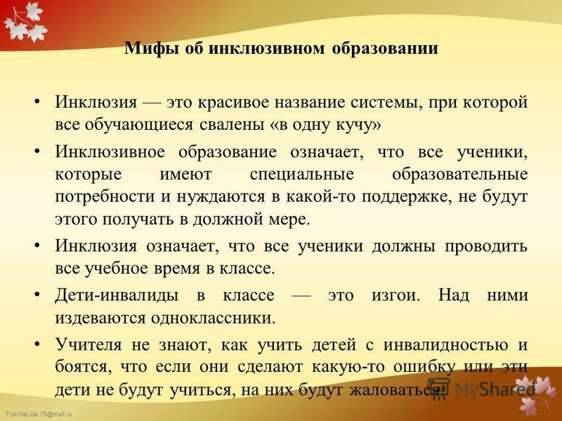 FokinaLida.75@mail.ru Мифы об инклюзивном образовании Инклюзия это красивое название системы, при которой все обучающиеся свалены «в одну кучу» Инклюзивное образование означает, что все ученики, которые имеют специальные образовательные потребности и
