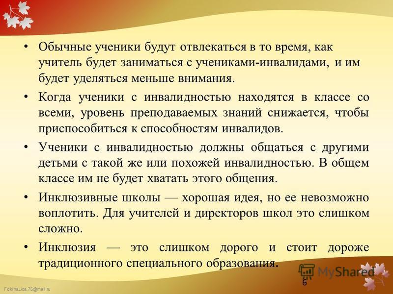 FokinaLida.75@mail.ru Обычные ученики будут отвлекаться в то время, как учитель будет заниматься с учениками-инвалидами, и им будет уделяться меньше внимания. Когда ученики с инвалидностью находятся в классе со всеми, уровень преподаваемых знаний сни