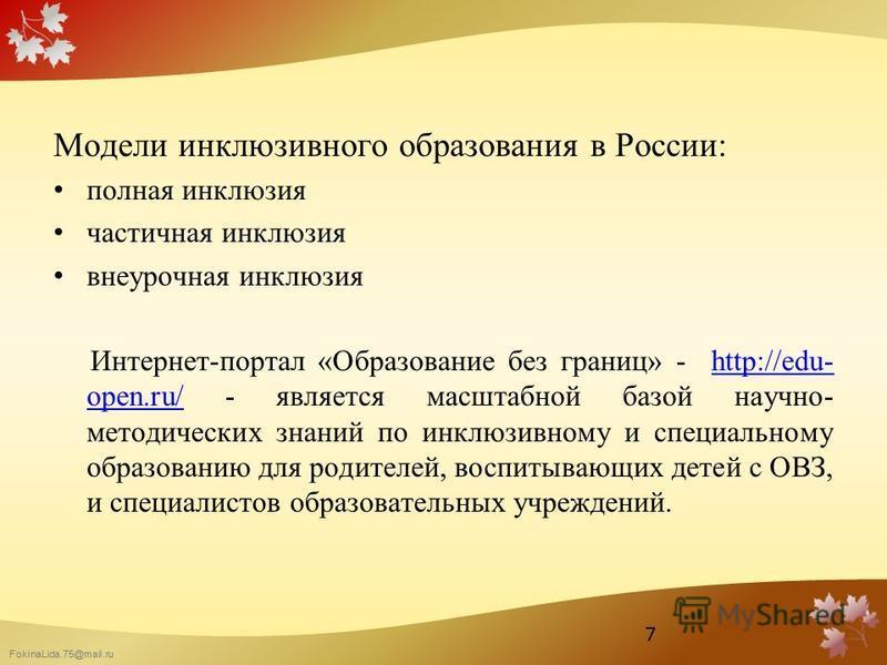 FokinaLida.75@mail.ru Модели инклюзивного образования в России: полная инклюзия частичная инклюзия внеурочная инклюзия Интернет-портал «Образование без границ» - http://edu- open.ru/ - является масштабной базой научно- методических знаний по инклюзив
