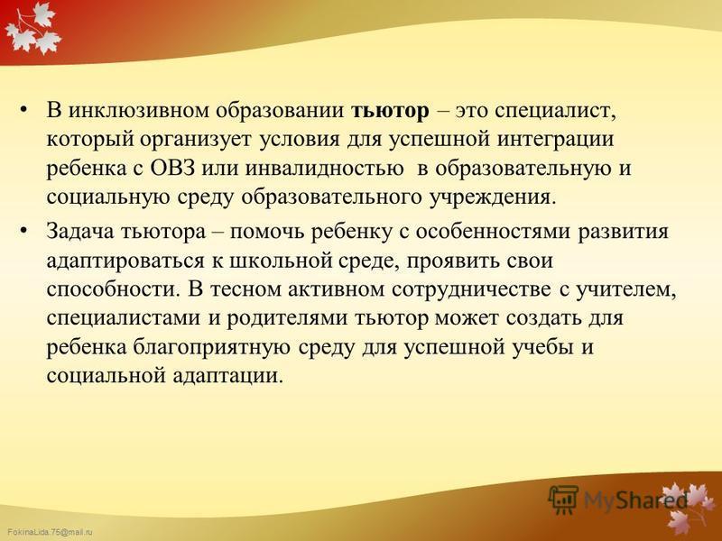 FokinaLida.75@mail.ru В инклюзивном образовании тьютор – это специалист, который организует условия для успешной интеграции ребенка с ОВЗ или инвалидностью в образовательную и социальную среду образовательного учреждения. Задача тьютора – помочь ребе