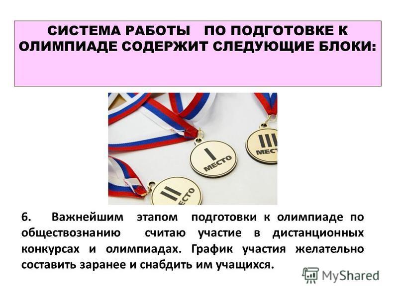 СИСТЕМА РАБОТЫ ПО ПОДГОТОВКЕ К ОЛИМПИАДЕ СОДЕРЖИТ СЛЕДУЮЩИЕ БЛОКИ: 6. Важнейшим этапом подготовки к олимпиаде по обществознанию считаю участие в дистанционных конкурсах и олимпиадах. График участия желательно составить заранее и снабдить им учащихся.