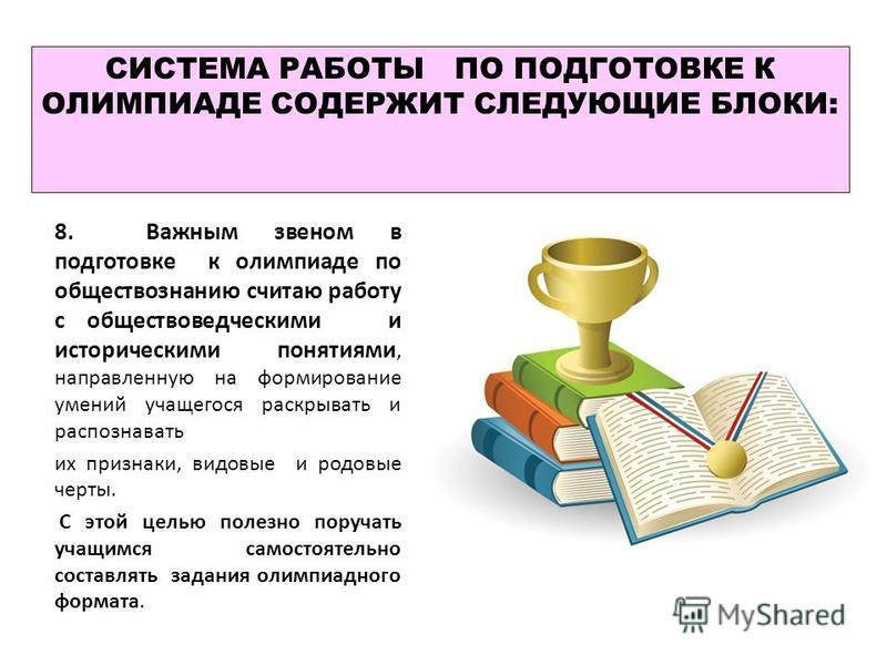 СИСТЕМА РАБОТЫ ПО ПОДГОТОВКЕ К ОЛИМПИАДЕ СОДЕРЖИТ СЛЕДУЮЩИЕ БЛОКИ: 8. Важным звеном в подготовке к олимпиаде по обществознанию считаю работу с обществоведческими и историческими понятиями, направленную на формирование умений учащегося раскрывать и ра