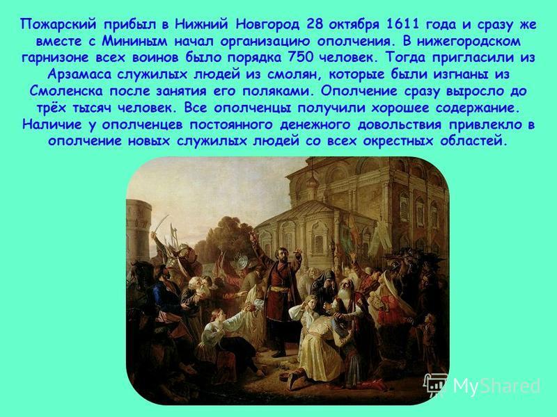 Пожарский прибыл в Нижний Новгород 28 октября 1611 года и сразу же вместе с Мининым начал организацию ополчения. В нижегородском гарнизоне всех воинов было порядка 750 человек. Тогда пригласили из Арзамаса служилых людей из смолян, которые были изгна