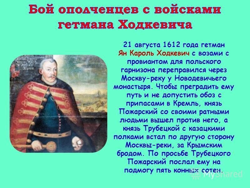 21 августа 1612 года гетман Ян Кароль Ходкевич с возами с провиантом для польского гарнизона переправился через Москву-реку у Новодевичьего монастыря. Чтобы преградить ему путь и не допустить обоз с припасами в Кремль, князь Пожарский со своими ратны