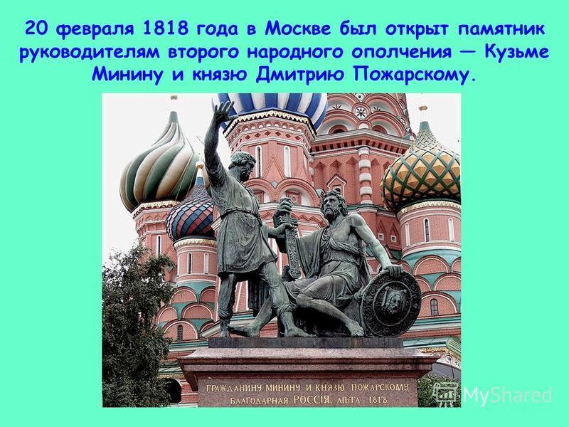 20 февраля 1818 года в Москве был открыт памятник руководителям второго народного ополчения Кузьме Минину и князю Дмитрию Пожарскому.