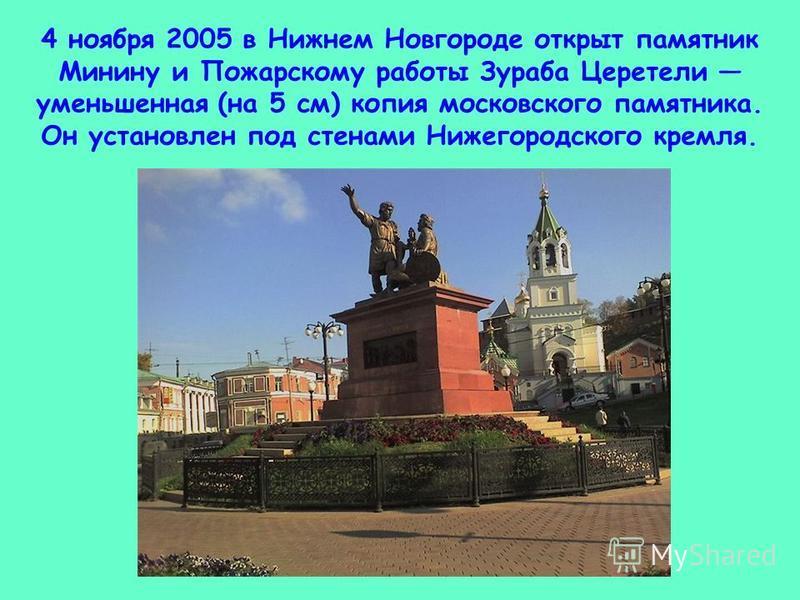 4 ноября 2005 в Нижнем Новгороде открыт памятник Минину и Пожарскому работы Зураба Церетели уменьшенная (на 5 см) копия московского памятника. Он установлен под стенами Нижегородского кремля.