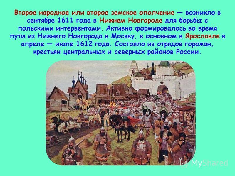 Второе народное или второе земское ополчение возникло в сентябре 1611 года в Нижнем Новгороде для борьбы с польскими интервентами. Активно формировалось во время пути из Нижнего Новгорода в Москву, в основном в Ярославле в апреле июле 1612 года. Сост