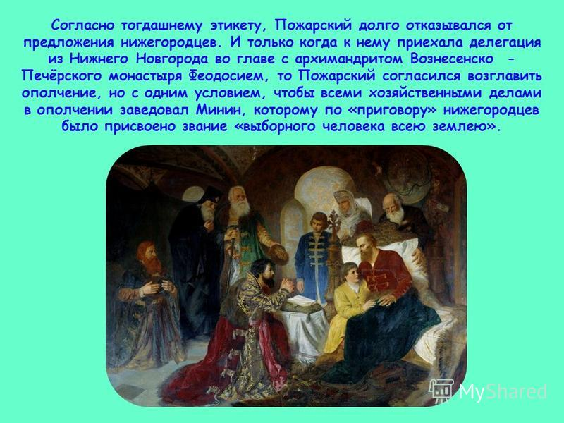 Согласно тогдашнему этикету, Пожарский долго отказывался от предложения нижегородцев. И только когда к нему приехала делегация из Нижнего Новгорода во главе с архимандритом Вознесенско - Печёрского монастыря Феодосием, то Пожарский согласился возглав