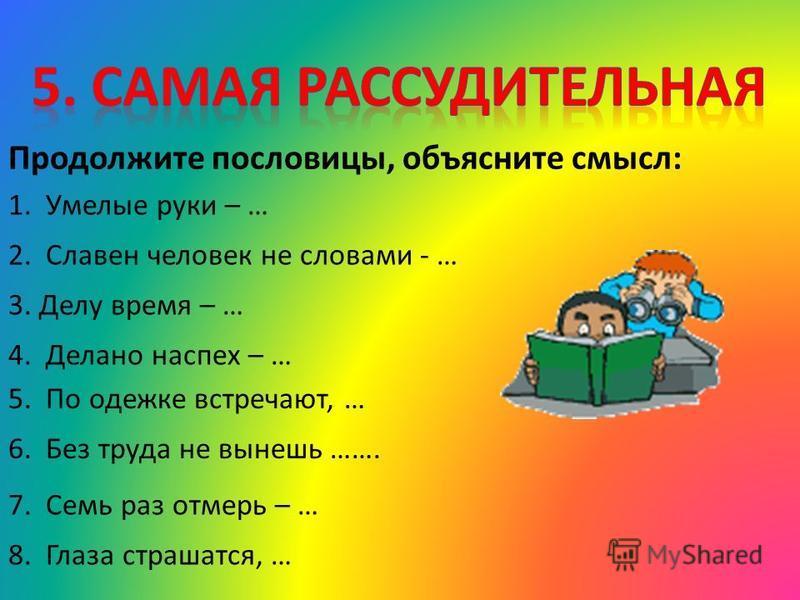 Продолжите пословицы, объясните смысл: 1. Умелые руки – … 2. Славен человек не словами - … 3. Делу время – … 4. Делано наспех – … 5. По одежке встречают, … 6. Без труда не вынешь ……. 7. Семь раз отмерь – … 8. Глаза страшатся, …