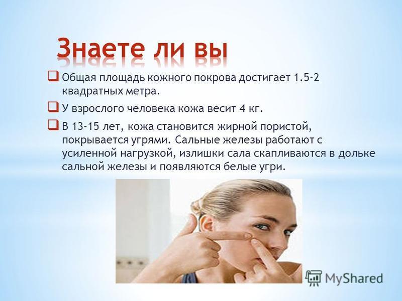 Общая площадь кожного покрова достигает 1.5-2 квадратных метра. У взрослого человека кожа весит 4 кг. В 13-15 лет, кожа становится жирной пористой, покрывается угрями. Сальные железы работают с усиленной нагрузкой, излишки сала скапливаются в дольке