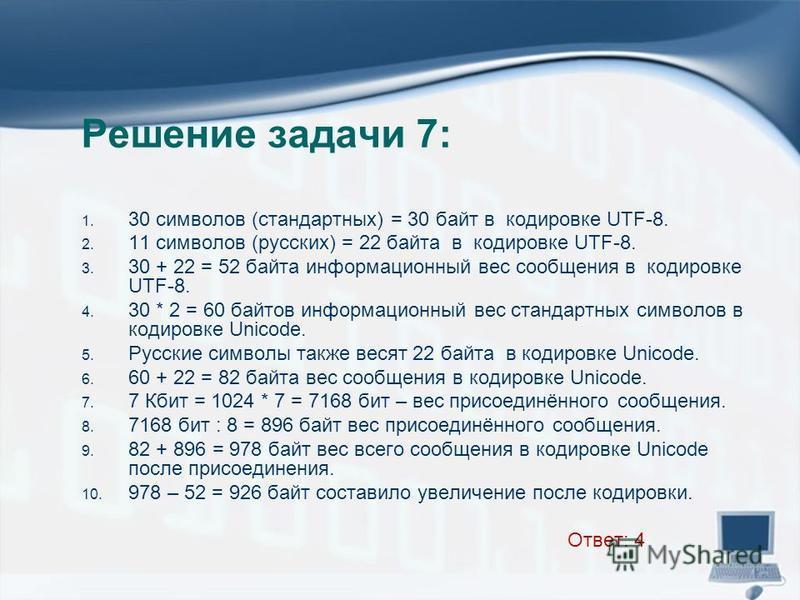 Решение задачи 7: 1. 30 символов (стандартных) = 30 байт в кодировке UTF-8. 2. 11 символов (русских) = 22 байта в кодировке UTF-8. 3. 30 + 22 = 52 байта информационный вес сообщения в кодировке UTF-8. 4. 30 * 2 = 60 байтов информационный вес стандарт
