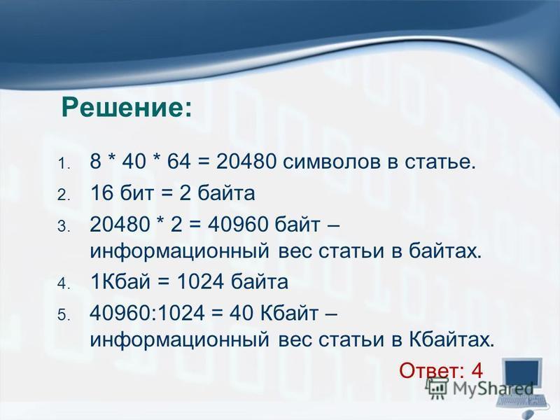 Решение: 1. 8 * 40 * 64 = 20480 символов в статье. 2. 16 бит = 2 байта 3. 20480 * 2 = 40960 байт – информационный вес статьи в байтах. 4. 1Кбай = 1024 байта 5. 40960:1024 = 40 Кбайт – информационный вес статьи в Кбайтах. Ответ: 4
