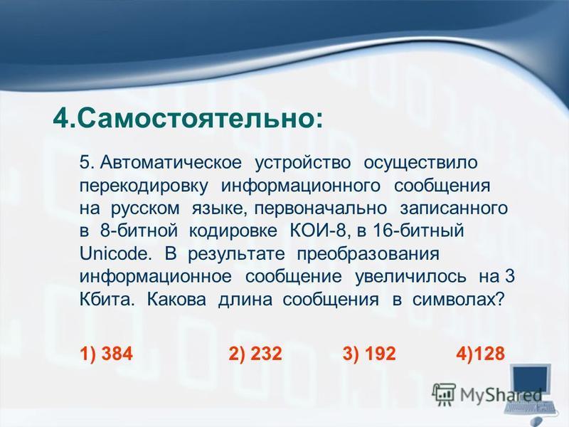 4.Самостоятельно: 5. Автоматическое устройство осуществило перекодировку информационного сообщения на русском языке, первоначально записанного в 8-битной кодировке КОИ-8, в 16-битный Unicode. В результате преобразования информационное сообщение увели