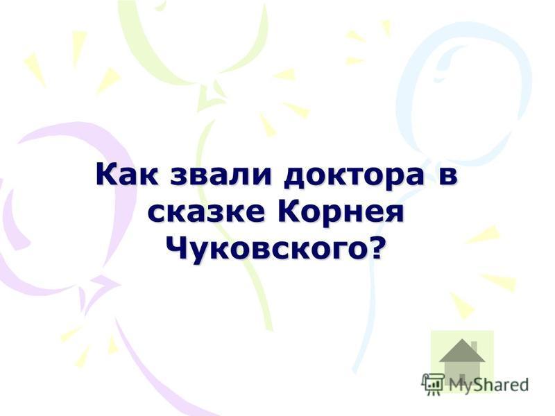 Как звали доктора в сказке Корнея Чуковского?