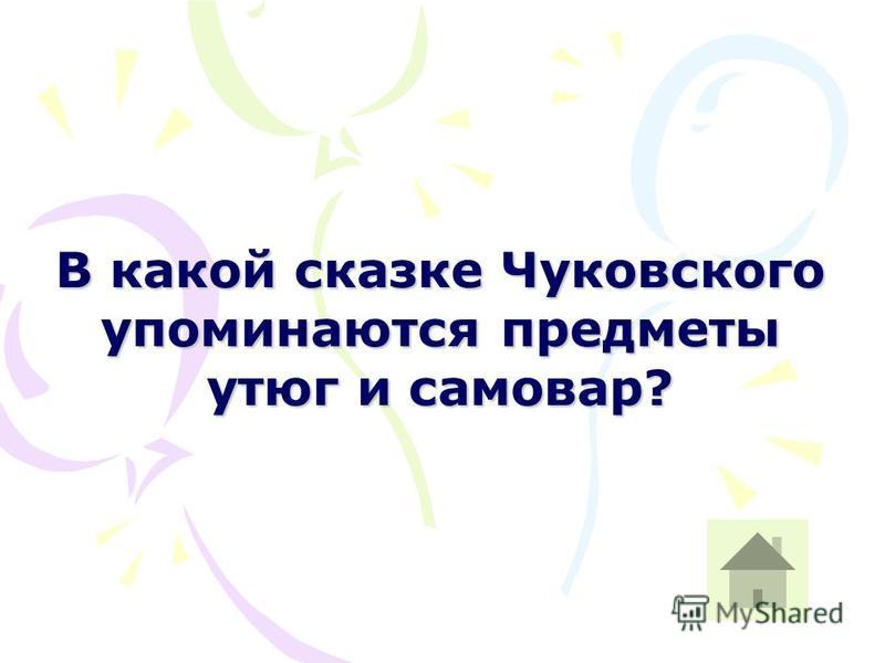 В какой сказке Чуковского упоминаются предметы утюг и самовар?