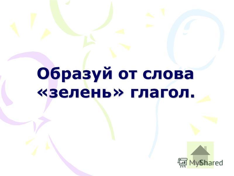 Образуй от слова «зелень» глагол.
