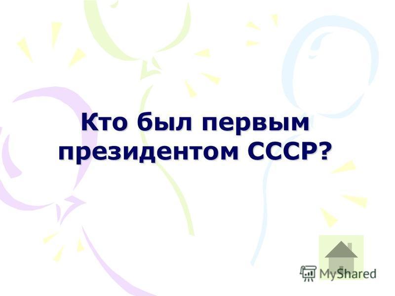 Кто был первым президентом СССР?