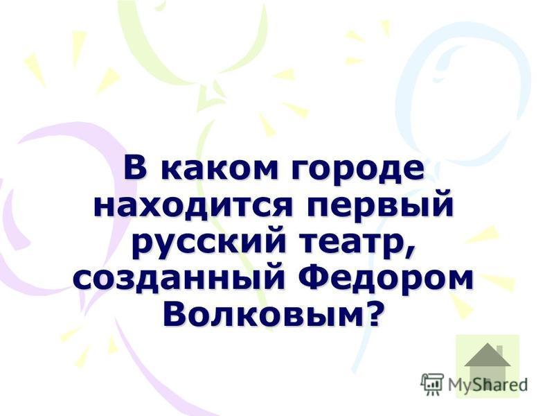 В каком городе находится первый русский театр, созданный Федором Волковым?