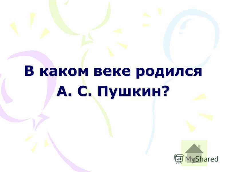 В каком веке родился А. С. Пушкин?