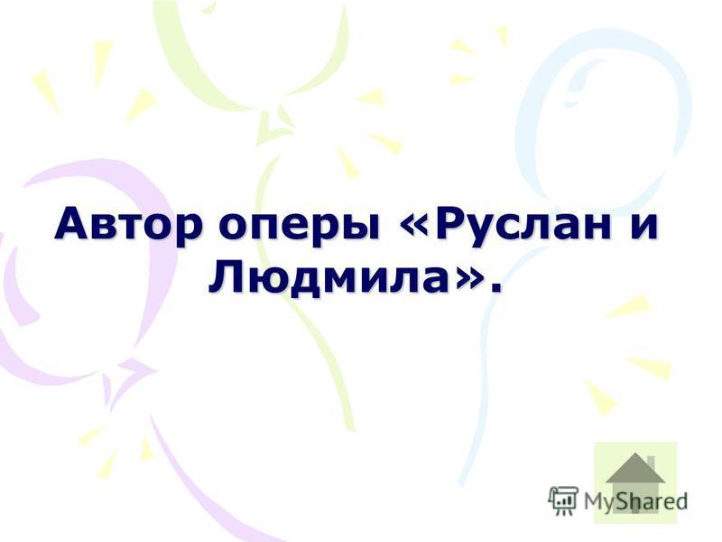 Автор оперы «Руслан и Людмила».