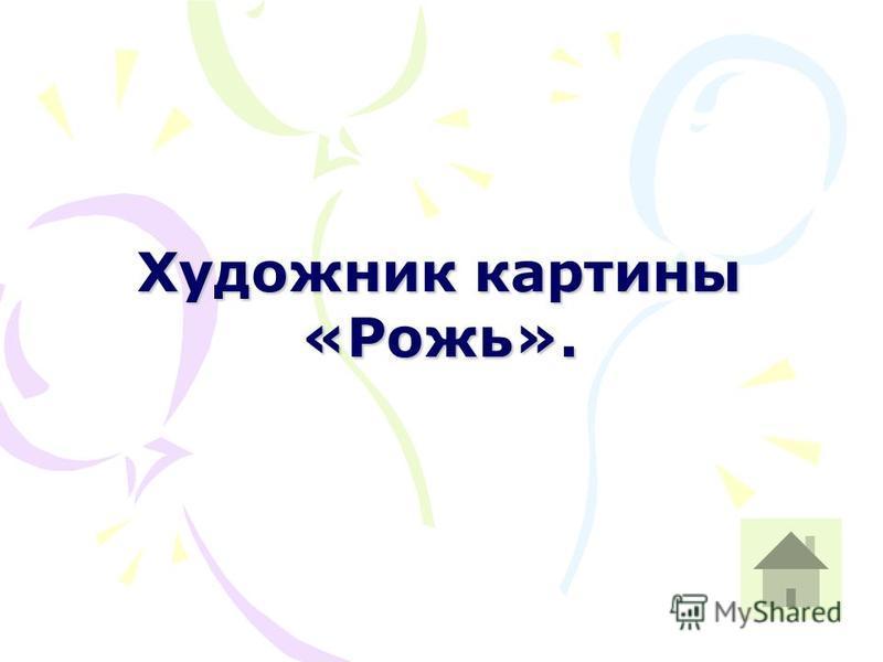Художник картины «Рожь».