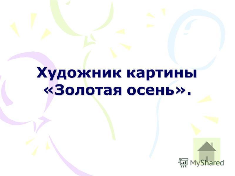 Художник картины «Золотая осень».