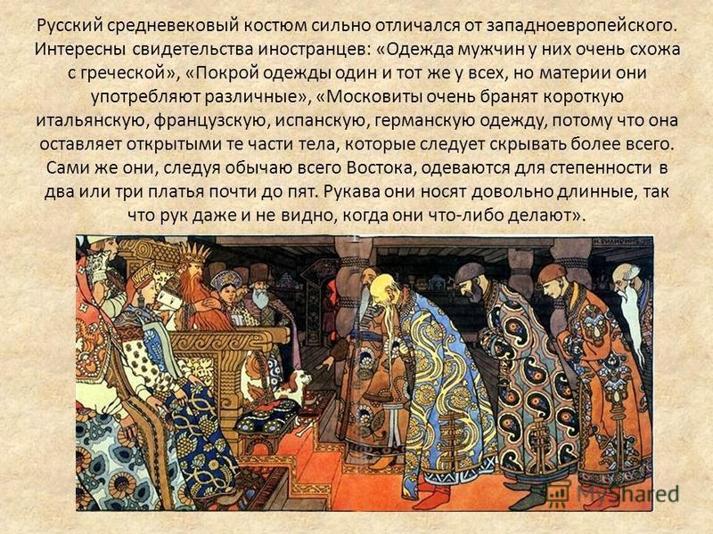 Русский средневековый костюм сильно отличался от западноевропейского. Интересны свидетельства иностранцев: «Одежда мужчин у них очень схожа с греческой», «Покрой одежды один и тот же у всех, но материи они употребляют различные», «Московиты очень бра