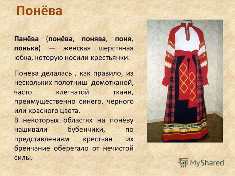 Понёва Панёва (понёва, понева, поня, понька) женская шерстяная юбка, которую носили крестьянки. Понева делалась, как правило, из нескольких полотнищ домотканой, часто клетчатой ткани, преимущественно синего, черного или красного цвета. В некоторых об