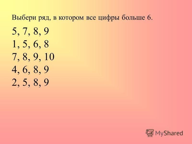 Выбери ряд, в котором все цифры больше 6. 5, 7, 8, 9 1, 5, 6, 8 7, 8, 9, 10 4, 6, 8, 9 2, 5, 8, 9