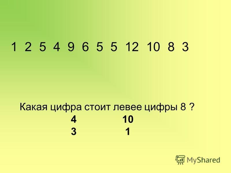 1 2 5 4 9 6 5 5 12 10 8 3 Какая цифра стоит левее цифры 8 ? 4 10 3 1