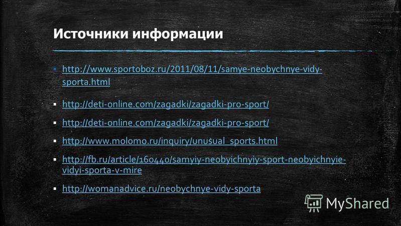 Источники информации http://www.sportoboz.ru/2011/08/11/samye-neobychnye-vidy- sporta.html http://www.sportoboz.ru/2011/08/11/samye-neobychnye-vidy- sporta.html http://deti-online.com/zagadki/zagadki-pro-sport/ http://www.molomo.ru/inquiry/unusual_sp
