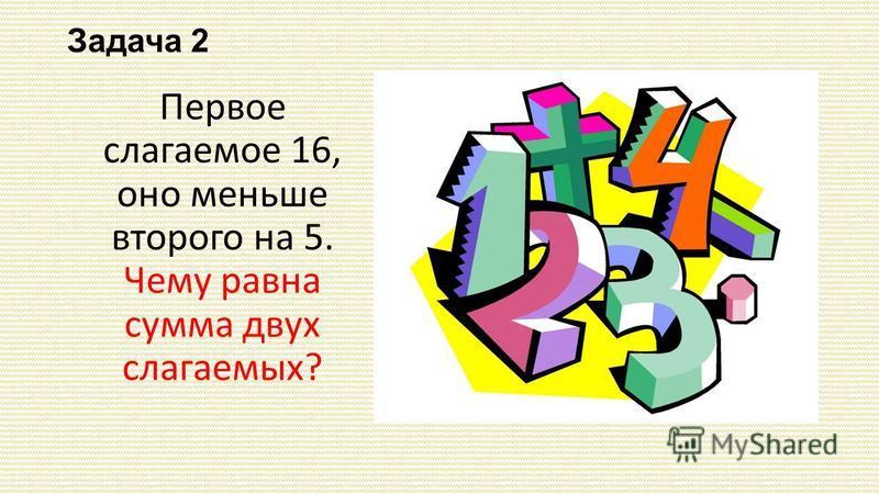 Задача 2 Первое слагаемое 16, оно меньше второго на 5. Чему равна сумма двух слагаемых?