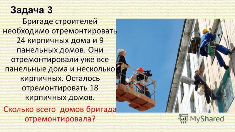 Задача 3 Бригаде строителей необходимо отремонтировать 24 кирпичных дома и 9 панельных домов. Они отремонтировали уже все панельные дома и несколько кирпичных. Осталось отремонтировать 18 кирпичных домов. Сколько всего домов бригада отремонтировала?