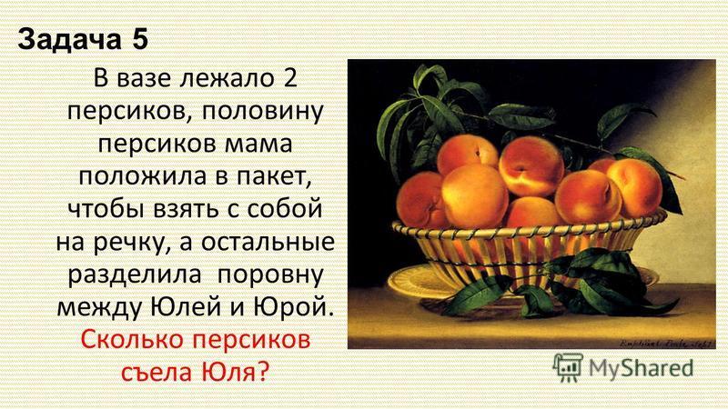Задача 5 В вазе лежало 2 персиков, половину персиков мама положила в пакет, чтобы взять с собой на речку, а остальные разделила поровну между Юлей и Юрой. Сколько персиков съела Юля?