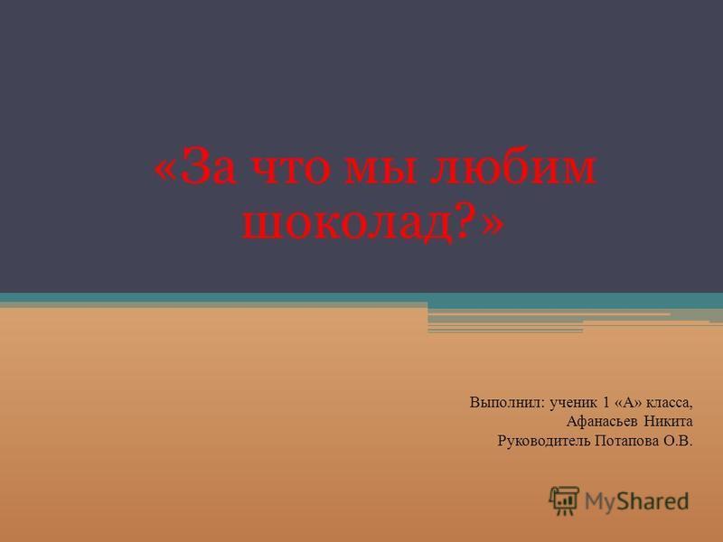 «За что мы любим шоколад?» Выполнил: ученик 1 «А» класса, Афанасьев Никита Руководитель Потапова О.В.