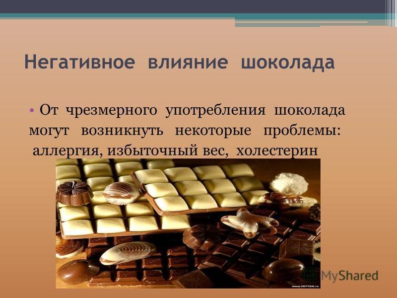Негативное влияние шоколада От чрезмерного употребления шоколада могут возникнуть некоторые проблемы: аллергия, избыточный вес, холестерин