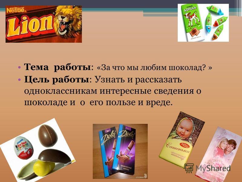 Тема работы: «За что мы любим шоколад? » Цель работы: Узнать и рассказать одноклассникам интересные сведения о шоколаде и о его пользе и вреде.