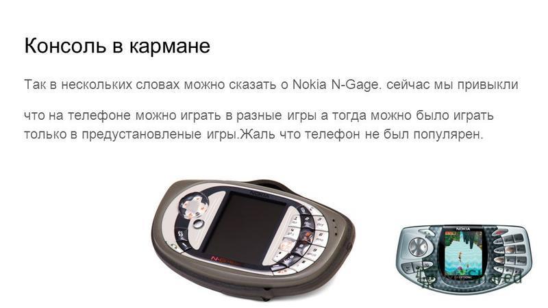 Консоль в кармане Так в нескольких словах можно сказать о Nokia N-Gage. сейчас мы привыкли что на телефоне можно играть в разные игры а тогда можно было играть только в предустановленные игры.Жаль что телефон не был популярен.