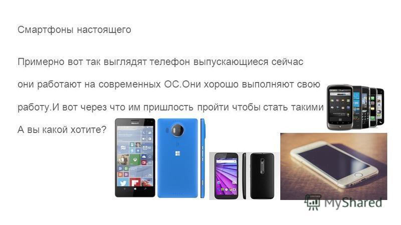 Смартфоны настоящего Примерно вот так выглядят телефон выпускающиеся сейчас они работают на современных OC.Они хорошо выполняют свою работу.И вот через что им пришлость пройти чтобы стать такими А вы какой хотите?