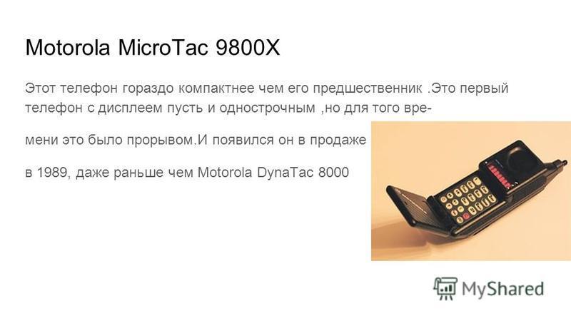 Motorola MicroTac 9800X Этот телефон гораздо компактнее чем его предшественник.Это первый телефон с дисплеем пусть и однострочным,но для того времени это было прорывом.И появился он в продаже в 1989, даже раньше чем Motorola DynaTac 8000