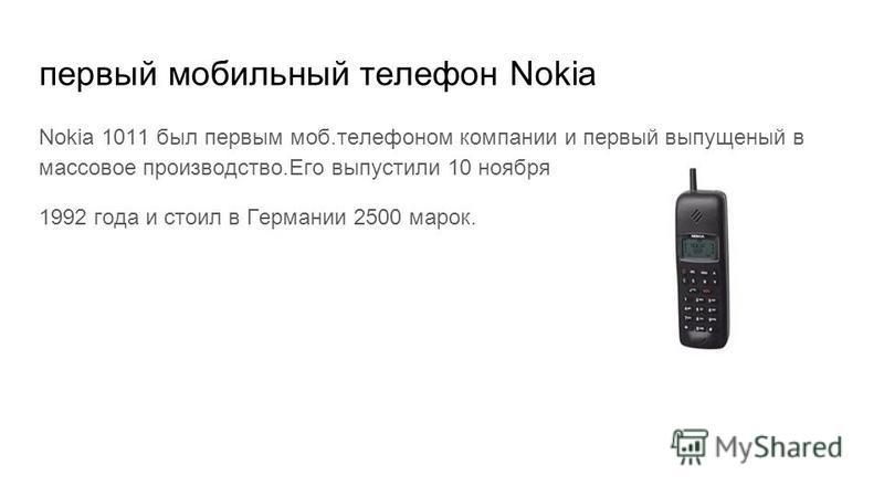 первый мобильный телефон Nokia Nokia 1011 был первым моб.телефоном компании и первый выпущенный в массовое производство.Его выпустили 10 ноября 1992 года и стоил в Германии 2500 марок.