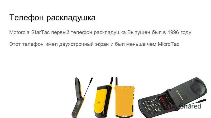 Телефон раскладушка Motorola StarTac первый телефон раскладушка.Выпущен был в 1996 году. Этот телефон имел двухстрочный экран и был меньше чем MicroTac