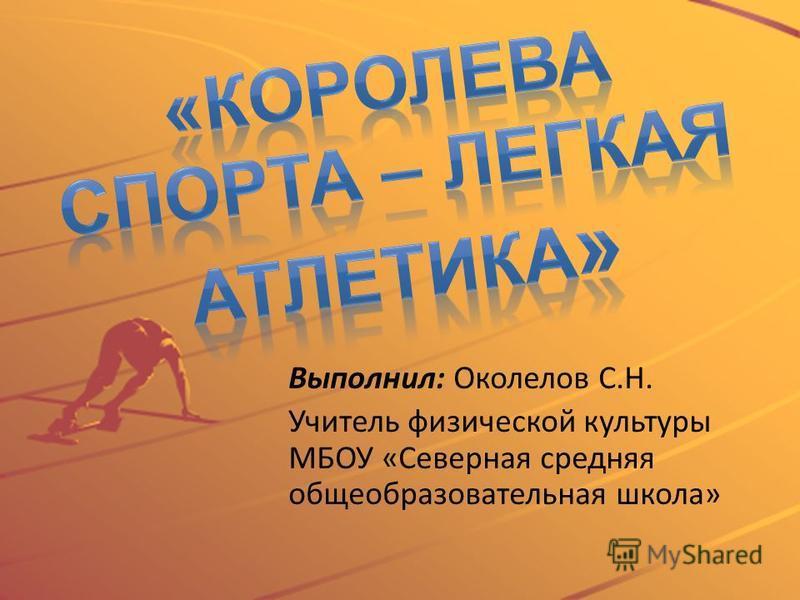 Выполнил: Околелов С.Н. Учитель физической культуры МБОУ «Северная средняя общеобразовательная школа»